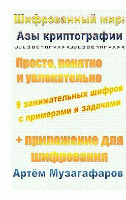 Артём Музагафаров - Шифрованный мир: азы криптографии. Просто, понятно и увлекательно