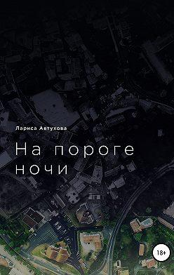 Лариса Автухова - На пороге ночи