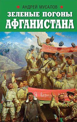 Андрей Мусалов - Зеленые погоны Афганистана