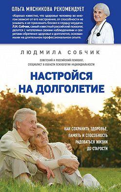 Людмила Собчик - Настройся на долголетие. Как сохранить здоровье, память и способность радоваться жизни до старости