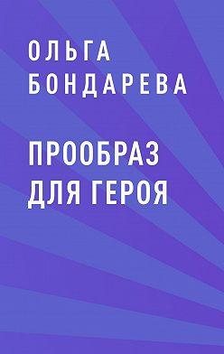 Ольга Бондарева - Прообраз для героя