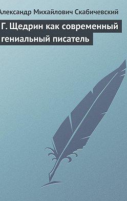 Александр Скабичевский - Г. Щедрин как современный гениальный писатель