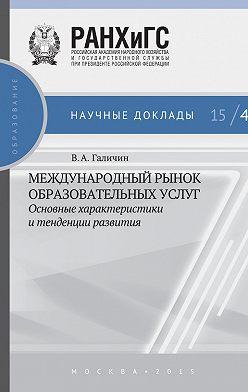 Виктор Галичин - Международный рынок образовательных услуг: основные характеристики и тенденции развития
