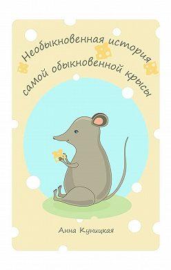Анна Куницкая - Необыкновенная история самой обыкновенной крысы