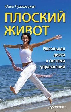 Юлия Лужковская - Плоский живот. Идеальная диета и система упражнений