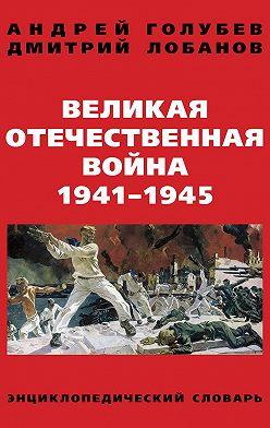 Андрей Голубев - Великая Отечественная война 1941–1945 гг. Энциклопедический словарь
