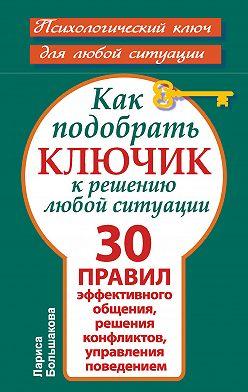 Лариса Большакова - Как подобрать ключик к решению любой ситуации. 30 правил эффективного общения, решения конфликтов, управления поведением