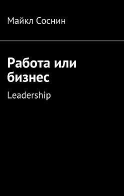 Майкл Соснин - Работа или бизнес. Leadership
