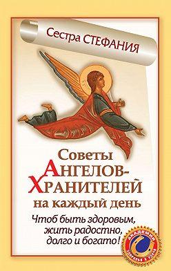 Сестра Стефания - Советы Ангелов-Хранителей на каждый день. Чтобы быть здоровым, жить радостно, долго и богато!