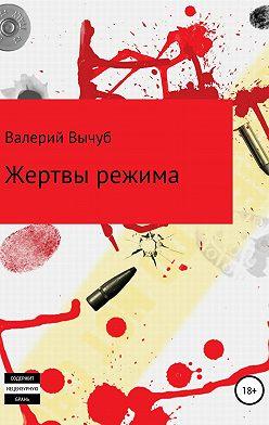 Валерий Вычуб - Жертвы режима