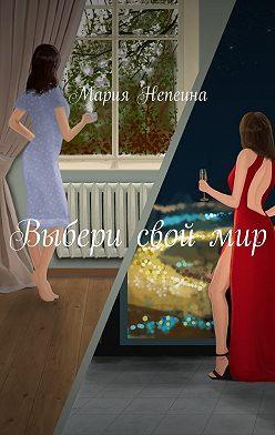 Мария Непеина - Выбери свой мир