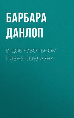 Барбара Данлоп - В добровольном плену соблазна