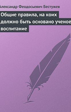 Александр Бестужев - Общие правила, на коих должно быть основано ученое воспитание