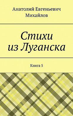 Анатолий Михайлов - Стихи изЛуганска. Книга 5