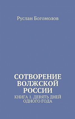 Руслан Богомолов - Сотворение Волжской России. Книга 1.Девять дней одного года