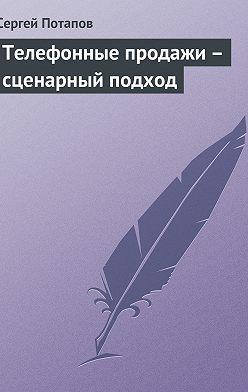 Сергей Потапов - Телефонные продажи – сценарный подход