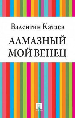 Валентин Катаев - Алмазный мой венец