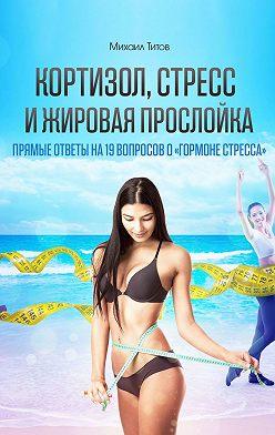 Михаил Титов - Кортизол, стресс ижировая прослойка. Прямые ответы на19вопросов о«гормоне стресса»