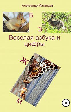 Александр Матанцев - Веселая азбука и цифры