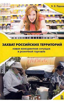 Вадим Радаев - Захват российских территорий. Новая конкурентная ситуация в розничной торговле