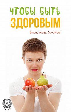 Владимир Уланов - Чтобы быть здоровым
