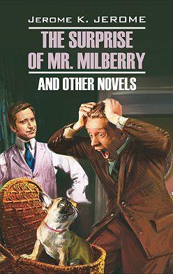 Джером Джером - The Surprise of Mr. Milberry and other novels / Сюрприз мистера Милберри и другие новеллы. Книга для чтения на английском языке