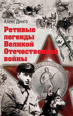 Алекс Динго - Ретивые легенды Великой Отечественной войны. Калёный серп имолот боевитой братии