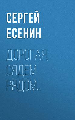 Сергей Есенин - Дорогая, сядем рядом…