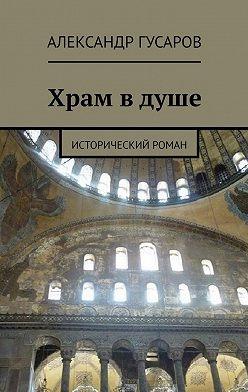 Александр Гусаров - Храм вдуше. Исторический роман