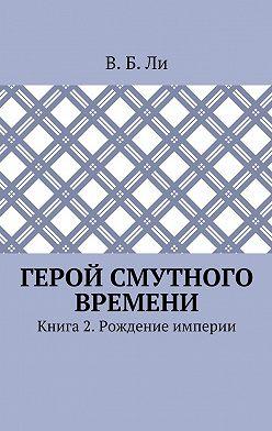 В. Ли - Герой смутного времени. Книга 2. Рождение империи