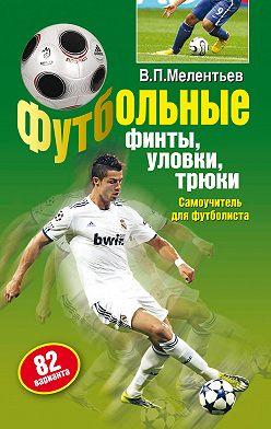 Валерий Мелентьев - Футбольные финты, уловки, трюки