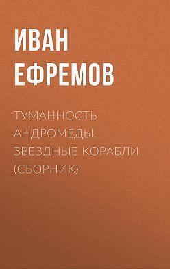 Иван Ефремов - Туманность Андромеды. Звездные корабли (сборник)