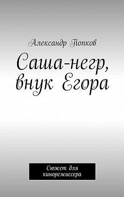Александр Попков - Саша-негр, внук Егора. Сюжет для кинорежиссера