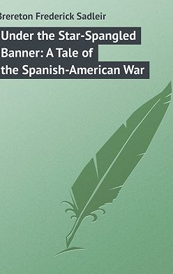 Frederick Brereton - Under the Star-Spangled Banner: A Tale of the Spanish-American War