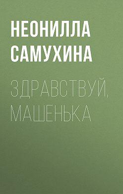 Неонилла Самухина - Здравствуй, Машенька