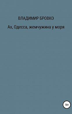 Владимир Бровко - Ах, Одесса, жемчужина у моря