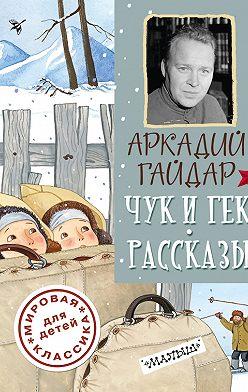 Аркадий Гайдар - Чук и Гек. Рассказы