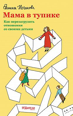 Евгения Неганова - Мама в тупике. Как перезагрузить отношения со своими детьми