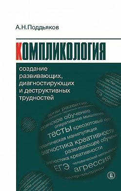 Александр Поддьяков - Компликология. Создание развивающих, диагностирующих и деструктивных трудностей