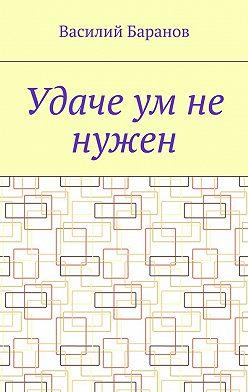 Василий Баранов - Удаче ум не нужен