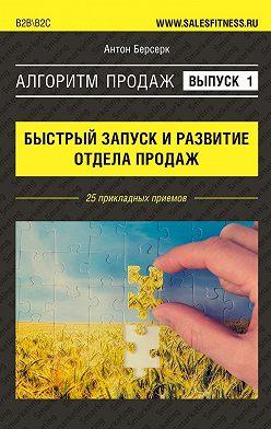 Антон Берсерк - Алгоритм продаж: Быстрый запуск иразвитие отдела продаж. Выпуск№1. 25 прикладных приемов