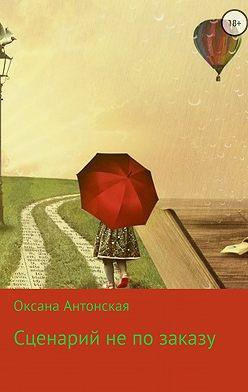 Оксана Антонская - Сценарий не по заказу