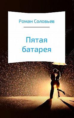 Роман Соловьев - Пятая батарея