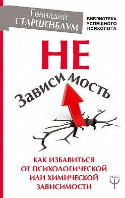 Геннадий Старшенбаум - НеЗависимость. Как избавиться от психологической или химической зависимости