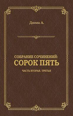 Александр Дюма - Сорок пять. Часть вторая, третья