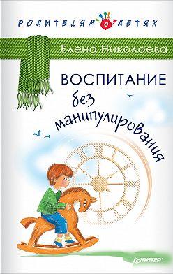 Елена Николаева - Воспитание без манипулирования