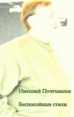 Николай Почтовалов - Беспокойные стихи. 2013—2014гг.