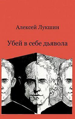 Алексей Лукшин - Убей в себе дьявола