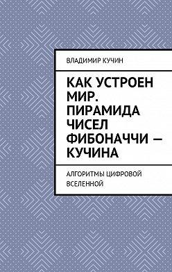Владимир Кучин - Как устроен мир. Пирамида чисел Фибоначчи – Кучина. Алгоритмы цифровой Вселенной