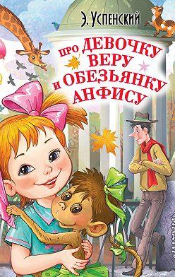 Эдуард Успенский - Про девочку Веру и обезьянку Анфису